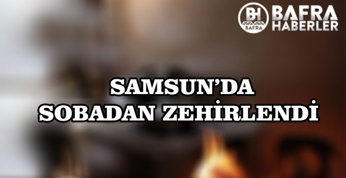 SAMSUN'DA KADIN SOBADAN ZEHİRLENDİ