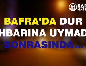 BAFRA'DA DUR İHBARINA UYMADI…
