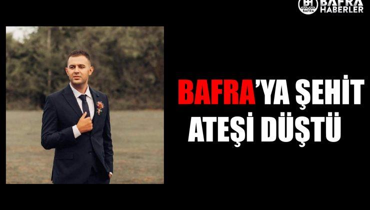 SAMSUN BAFRA'YA ŞEHİT ATEŞİ DÜŞTÜ