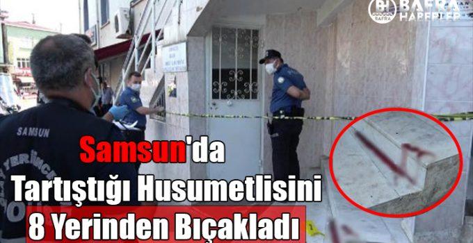 Samsun'da Tartıştığı Husumetlisini 8 Yerinden Bıçakladı