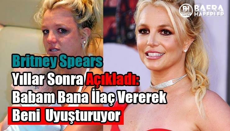 Britney Spears Yıllar Sonra Açıkladı: Babam Bana İlaç Vererek Beni Uyuşturuyor