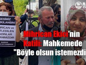 """mihrican ekici'nin katili: mahkemede """"böyle olsun istemezdim"""""""