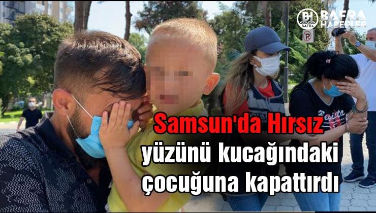 samsun'da hırsız yüzünü kucağındaki çocuğuna kapattırdı