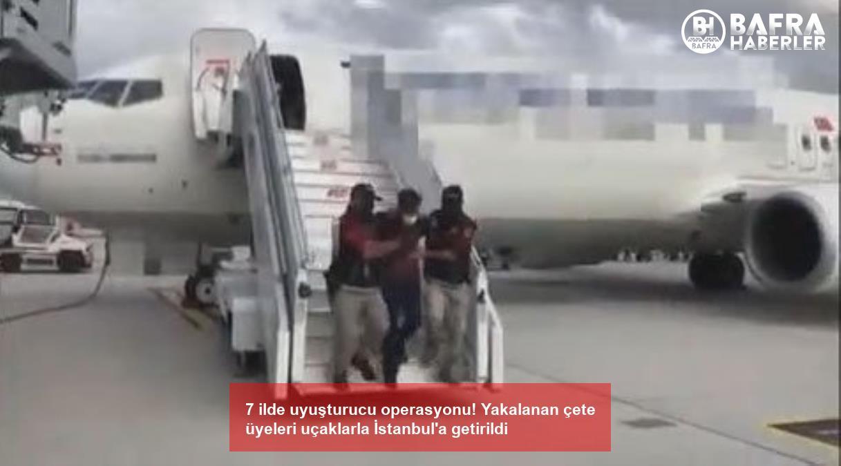 7 ilde uyuşturucu operasyonu! yakalanan çete üyeleri uçaklarla i̇stanbul'a getirildi 4