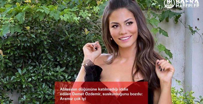 Ablasının düğününe katılmadığı iddia edilen Demet Özdemir, suskunluğunu bozdu: Aramız çok iyi