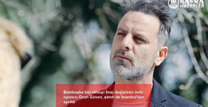 Bambaşka biri olmuş! İmaj değiştiren ünlü oyuncu Ozan Güven, şimdi de İstanbul'dan ayrıldı