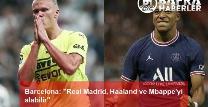 "Barcelona: ""Real Madrid, Haaland ve Mbappe'yi alabilir"""