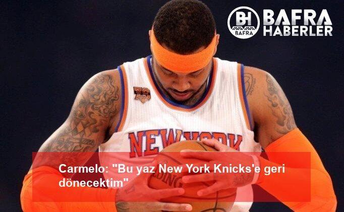 """carmelo: """"bu yaz new york knicks'e geri dönecektim"""""""
