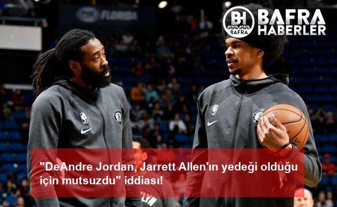 """""""deandre jordan, jarrett allen'ın yedeği olduğu için mutsuzdu"""" iddiası!"""