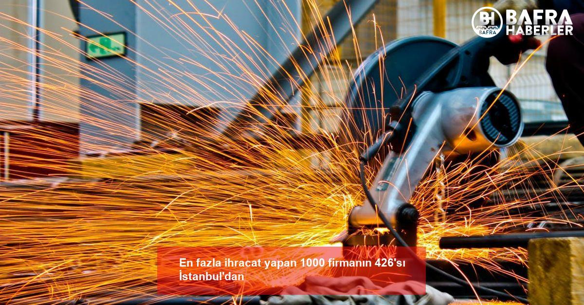 en fazla ihracat yapan 1000 firmanın 426'sı i̇stanbul'dan 2
