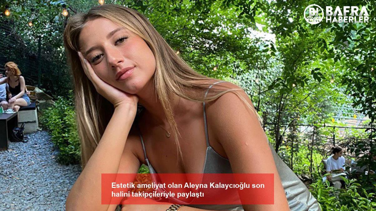 estetik ameliyat olan aleyna kalaycıoğlu son halini takipçileriyle paylaştı 6
