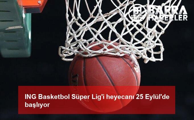 ing basketbol süper lig'i heyecanı 25 eylül'de başlıyor 2