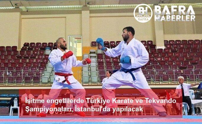 i̇şitme engellilerde türkiye karate ve tekvando şampiyonaları, i̇stanbul'da yapılacak