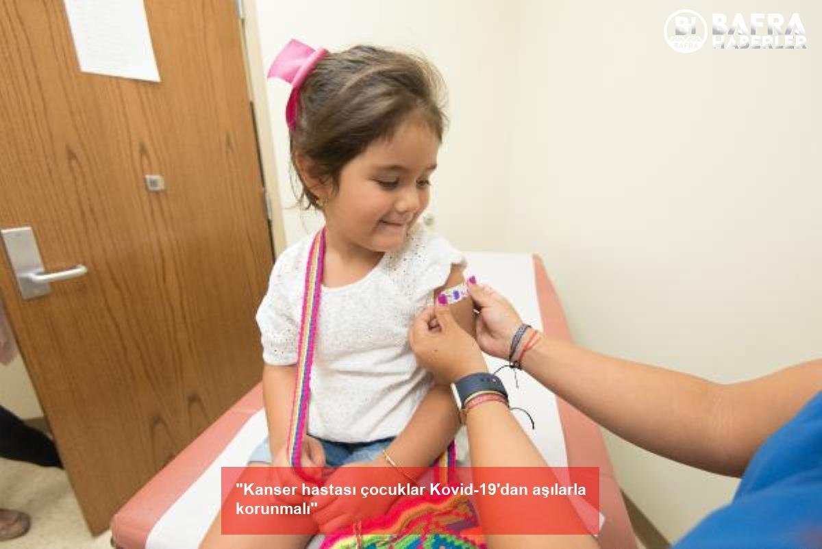 """""""kanser hastası çocuklar kovid-19'dan aşılarla korunmalı"""" 2"""