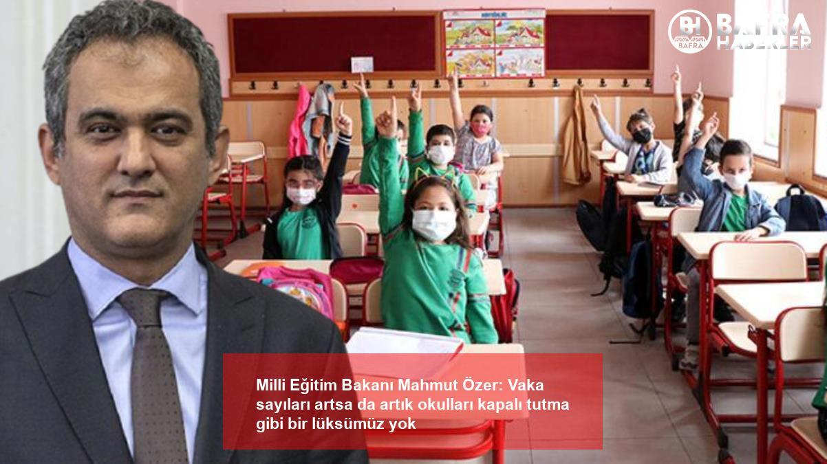 milli eğitim bakanı mahmut özer: vaka sayıları artsa da artık okulları kapalı tutma gibi bir lüksümüz yok 6