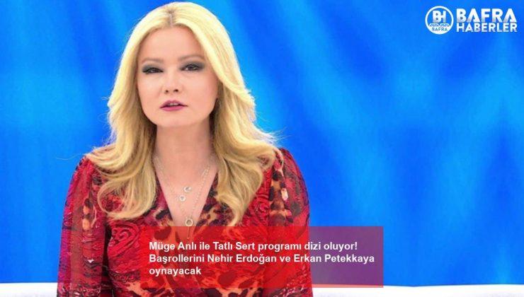 Müge Anlı ile Tatlı Sert programı dizi oluyor! Başrollerini Nehir Erdoğan ve Erkan Petekkaya oynayacak