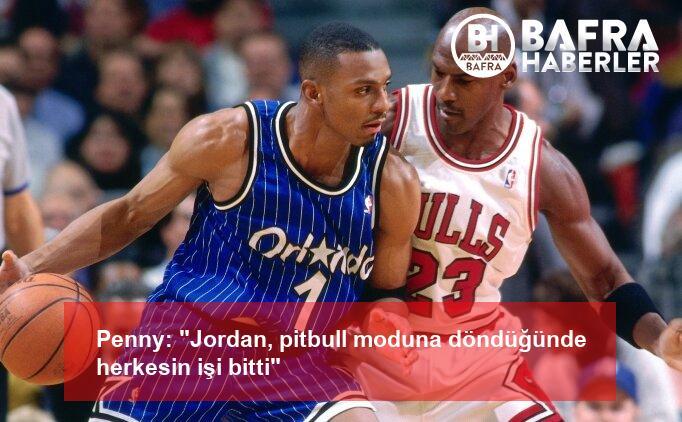 """penny: """"jordan, pitbull moduna döndüğünde herkesin işi bitti"""" 2"""