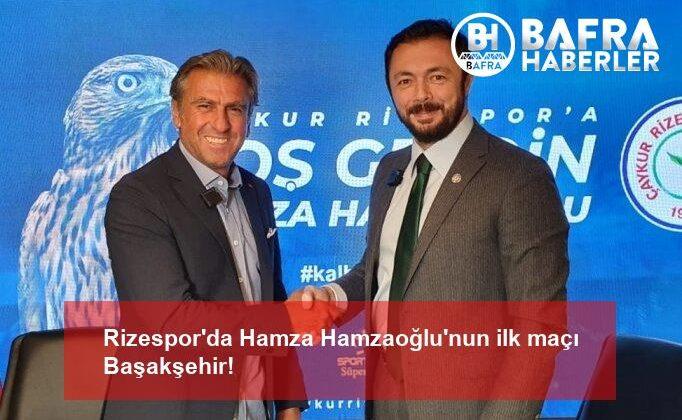 Rizespor'da Hamza Hamzaoğlu'nun ilk maçı Başakşehir!