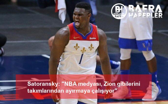 """satoransky: """"nba medyası, zion gibilerini takımlarından ayırmaya çalışıyor"""" 2"""