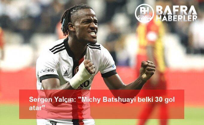 "sergen yalçın: ""michy batshuayi belki 30 gol atar"""