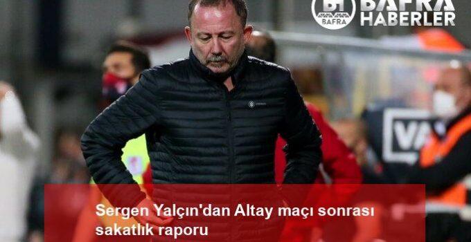 Sergen Yalçın'dan Altay maçı sonrası sakatlık raporu