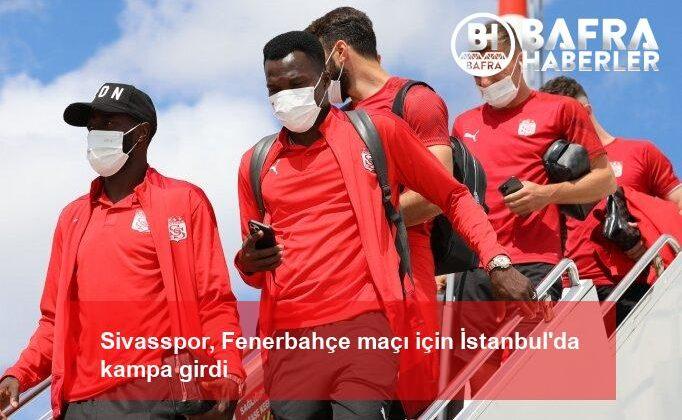 sivasspor, fenerbahçe maçı için i̇stanbul'da kampa girdi