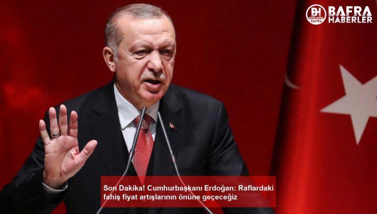 son dakika! cumhurbaşkanı erdoğan: raflardaki fahiş fiyat artışlarının önüne geçeceğiz