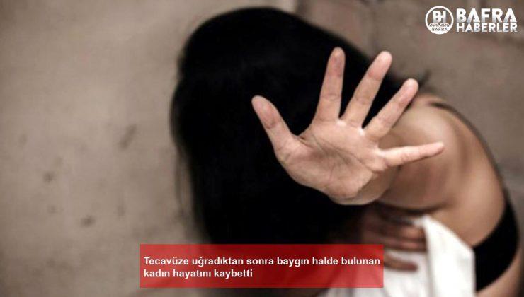 tecavüze uğradıktan sonra baygın halde bulunan kadın hayatını kaybetti