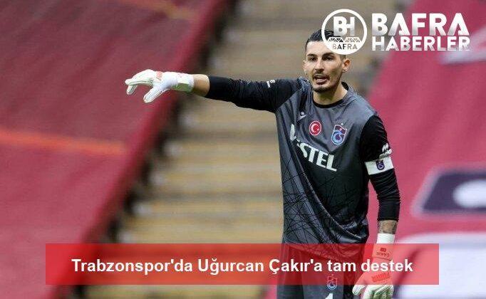 trabzonspor'da uğurcan çakır'a tam destek