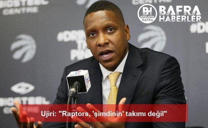"""ujiri: """"raptors, 'şimdinin' takımı değil"""""""