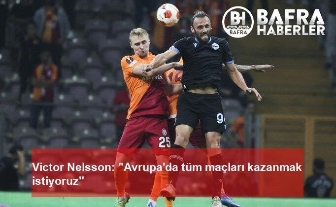 """victor nelsson: """"avrupa'da tüm maçları kazanmak istiyoruz"""""""